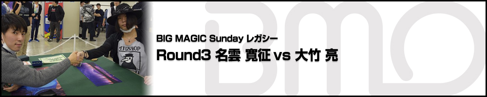 BIGMAGIC Sunday Legacy Round3 名雲 寛征(東京都)vs 大竹 亮(神奈川県)