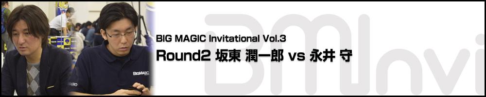 BIG MAGIC Invitational vol.3 Round 2 坂東 潤一郎(茨城)vs 永井 守(神奈川)