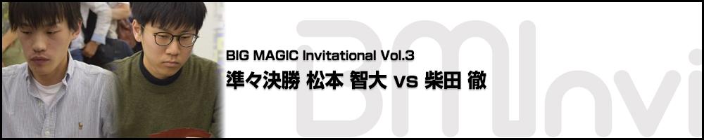 BIG MAGIC Invitational vol.3 準々決勝 松本 智大(宮城) vs 柴田 徹(千葉)