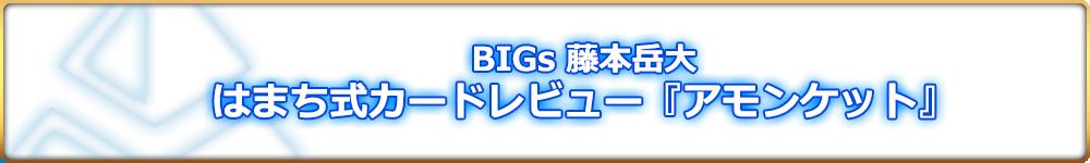BIGs 藤本岳大 はまち式カードレビュー『アモンケット』
