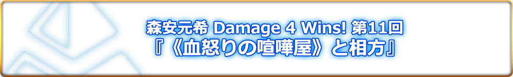 森安元希 Damage 4 Wins! 第11回『《血怒りの喧嘩屋》と相方』