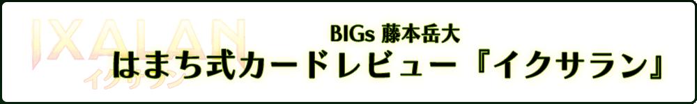 BIGs 藤本岳大 はまち式カードレビュー『イクサラン』