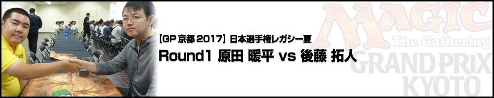 【GP京都2017】日本選手権レガシー夏 Round1 原田 暖平(大阪府)vs 後藤 拓人(静岡県)