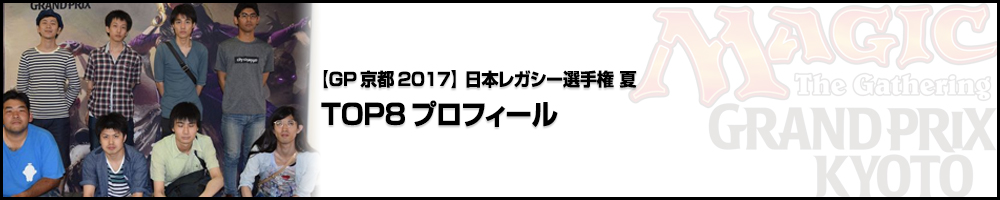 【GP京都2017】日本レガシー選手権2017夏 TOP8プロフィール