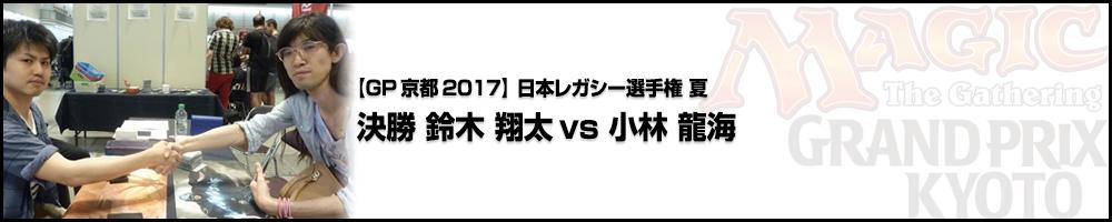 【GP京都2017】日本レガシー選手権2017夏 決勝 鈴木 翔太(愛知県)vs 小林 龍海(東京都)