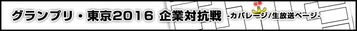 グランプリ・東京2016 企業対抗戦 カバレージ/生放送ページ