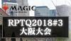 「マジック25周年記念プロツアー」地域予選(RPTQ2018#3)大阪大会 開催案内