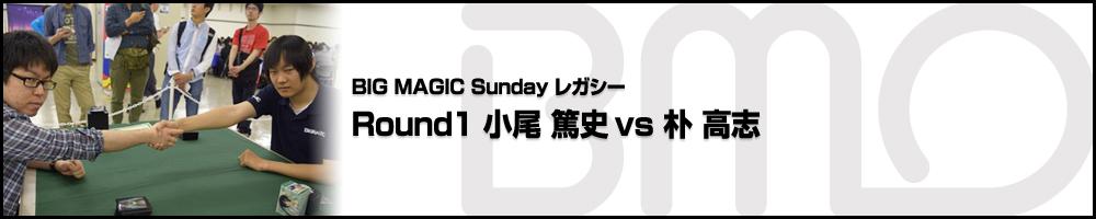 BIGMAGIC Sunday Legacy Round1 小尾 篤史(神奈川県)vs 朴 高志(愛知県)