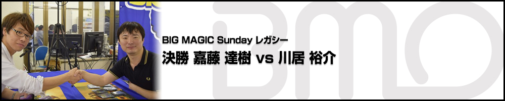 BIGMAGIC Sunday Legacy 決勝 嘉藤 達樹(東京都)vs 川居 裕介(東京都)