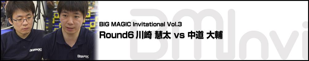 BIG MAGIC Invitational vol.3 Round 6 川崎 慧太(大阪) vs 中道 大輔(東京)