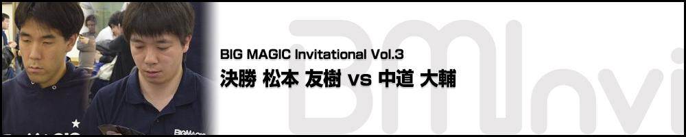 BIG MAGIC Invitational vol.3 決勝 松本 友樹(東京) vs 中道 大輔(東京)
