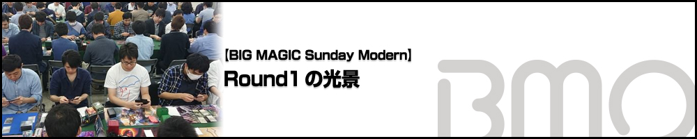 [BIG MAGIC Sunday Modern] Round1の光景