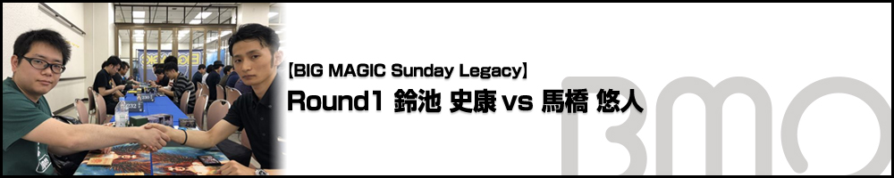 [BIG MAGIC Sunday Legacy] Round1 鈴池 史康(東京)vs 馬橋 悠人(埼玉)