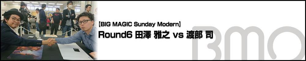 [BIG MAGIC Sunday Modern] Round6 田澤 雅之 vs 渡部 司