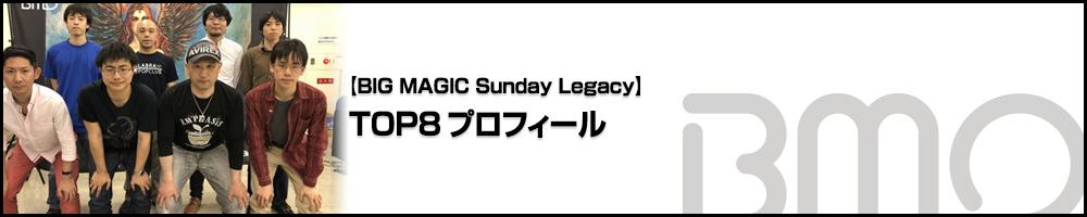 [BIG MAGIC Sunday Lagacy] TOP8プロフィール