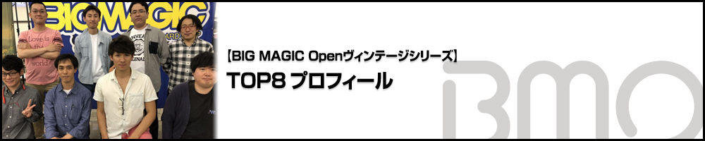 [BIG MAGIC Openヴィンテージシリーズ] TOP8プロフィール