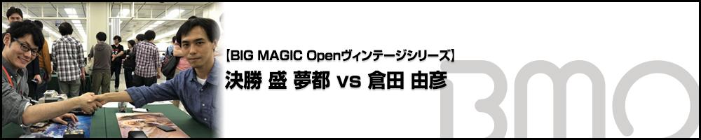 [BIG MAGIC Openヴィンテージシリーズ] 決勝 盛 夢都(神奈川) vs 倉田 由彦(神奈川)