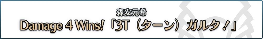 森安元希 Damage 4 Wins! 第12回「3T(ターン)ガルタ!」