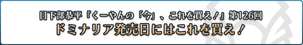 日下部恭平『くーやんの「今」、これを買え!』第126回 ドミナリア発売日にはこれを買え!