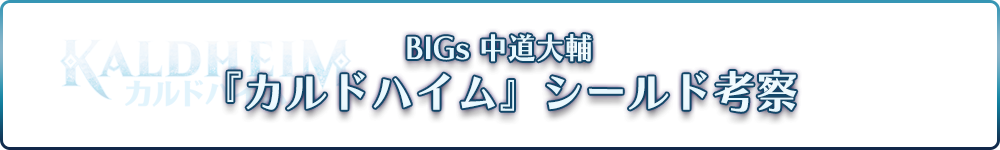 BIGs 中道大輔 『カルドハイム』シールド考察