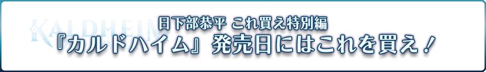 日下部恭平 『くーやんの「今」、これを買え!』特別編~カルドハイム発売日にはこれを買え!~