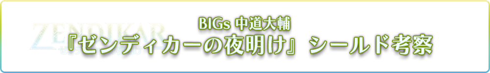 BIGs 中道大輔『ゼンディカーの夜明け』シールド考察