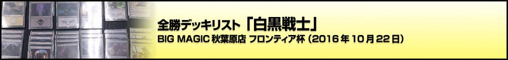 BIG MAGIC秋葉原店 フロンティア杯 全勝デッキリスト「白黒戦士」(2016年10月22日)