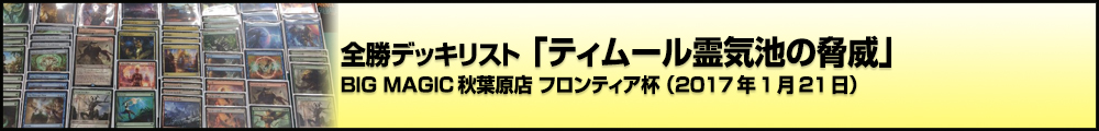 BIG MAGIC秋葉原店 フロンティア杯 全勝デッキリスト「ティムール霊気池の脅威」(2017年1月21日)