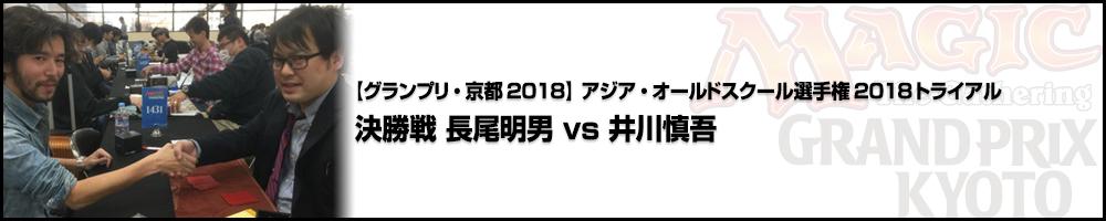【GP京都2018】アジア・オールドスクール選手権2018トライアル決勝戦 長尾明男 vs 井川慎吾