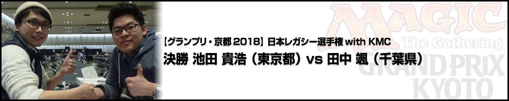 【GP京都2018】日本レガシー選手権with KMC 決勝 池田 貴浩vs田中 颯