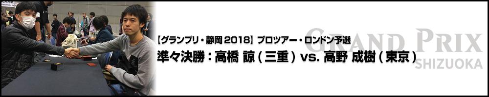 【GP静岡2018】プロツアー・ロンドン予選 準々決勝:高橋 諒(三重) vs. 高野 成樹(東京)