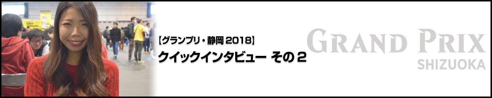 【GP静岡2018】グランプリ・静岡2018 クイックインタビュー その2