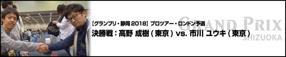 【GP静岡2018】プロツアー・ロンドン予選 決勝戦:高野 成樹(東京) vs. 市川 ユウキ(東京)