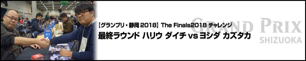 【GP静岡2018】The Finals2018 チャレンジ 最終ラウンド ハリウ ダイチ vs ヨシダ カズタカ