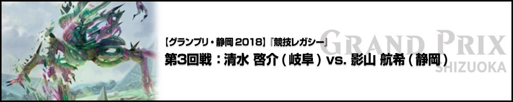 【GP静岡2018】『競技レガシー』第3回戦 :清水 啓介(岐阜) vs. 影山 航希(静岡)