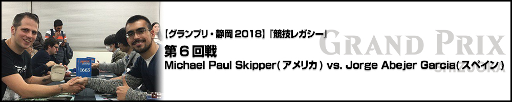 【GP静岡2018】『競技レガシー』第6回戦 :Michael Paul Skipper(アメリカ) vs. Jorge Abejer Garcia(スペイン)