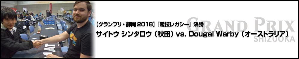 【GP静岡2018】『競技レガシー』 決勝戦:サイトウ シンタロウ(秋田) vs. Dougal Warby(オーストラリア)