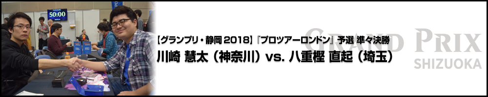 【GP静岡2018】『プロツアーロンドン』予選 準々決勝:川崎 慧太(神奈川)vs. 八重樫 直起(埼玉)